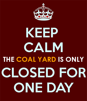 Keep Calm The Coal Yard is Only Closed for One Day